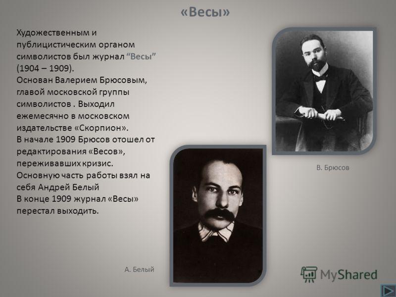 Художественным и публицистическим органом символистов был журнал Весы (1904 – 1909). Основан Валерием Брюсовым, главой московской группы символистов. Выходил ежемесячно в московском издательстве «Скорпион». В начале 1909 Брюсов отошел от редактирован