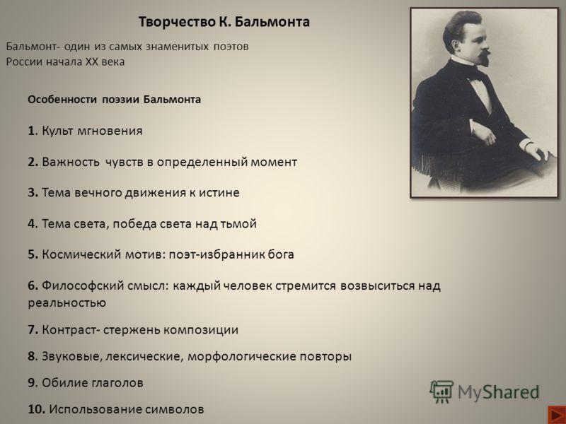 Бальмонт- один из самых знаменитых поэтов России начала XX века Творчество К. Бальмонта Особенности поэзии Бальмонта 1. Культ мгновения 2. Важность чувств в определенный момент 3. Тема вечного движения к истине 4. Тема света, победа света над тьмой 5