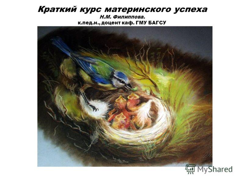 Краткий курс материнского успеха Н.М. Филиппова. к.пед.н., доцент каф. ГМУ БАГСУ