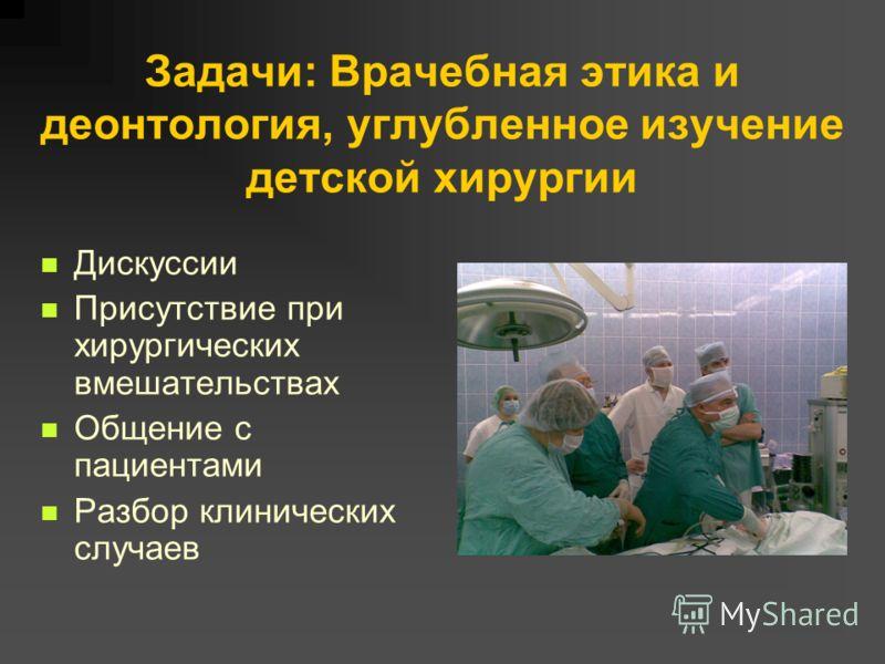 Задачи: Врачебная этика и деонтология, углубленное изучение детской хирургии Дискуссии Присутствие при хирургических вмешательствах Общение с пациентами Разбор клинических случаев
