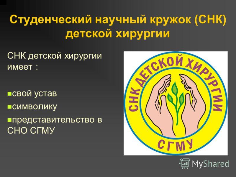 Студенческий научный кружок (СНК) детской хирургии СНК детской хирургии имеет : свой устав символику представительство в СНО СГМУ