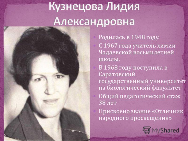 Родилась в 1948 году. С 1967 года учитель химии Чадаевской восьмилетней школы. В 1968 году поступила в Саратовский государственный университет на биологический факультет Общий педагогический стаж 38 лет Присвоено звание «Отличник народного просвещени