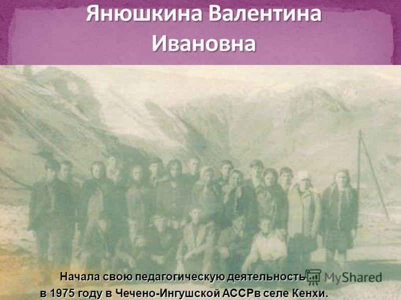 Начала свою педагогическую деятельность в 1975 году в Чечено-Ингушской АССРв селе Кенхи. в 1975 году в Чечено-Ингушской АССРв селе Кенхи.