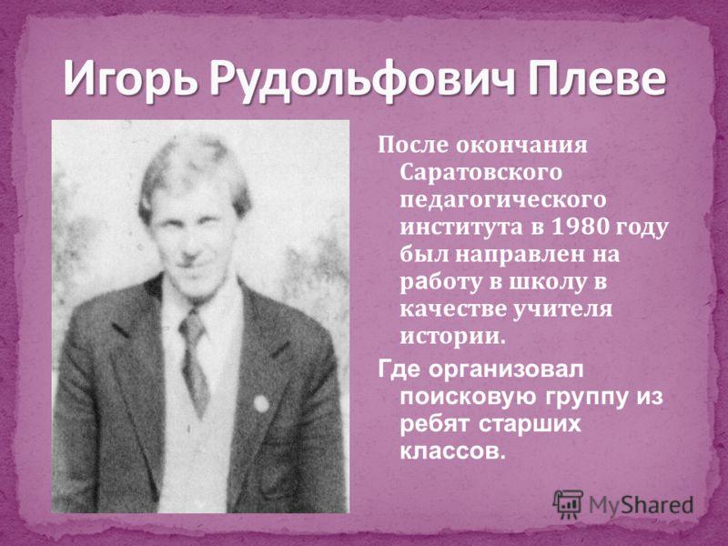После окончания Саратовского педагогического института в 1980 году был направлен на р а боту в школу в качестве учителя истории. Где организовал поисковую группу из ребят старших классов.