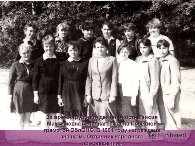 За время трудовой деятельности Таисия Максимовна была награждена Почётной грамотой ОблОНО. В 1991 году награждена значком «Отличник народного просвещения»