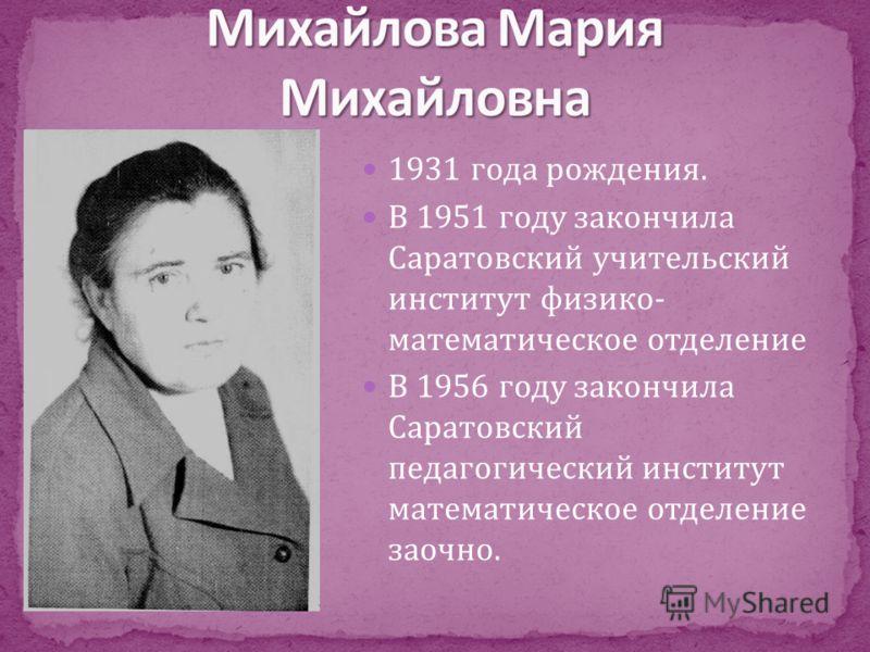 1931 года рождения. В 1951 году закончила Саратовский учительский институт физико- математическое отделение В 1956 году закончила Саратовский педагогический институт математическое отделение заочно.