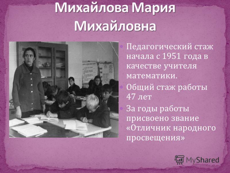 Педагогический стаж начала с 1951 года в качестве учителя математики. Общий стаж работы 47 лет За годы работы присвоено звание «Отличник народного просвещения»