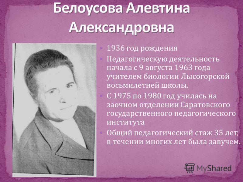 1936 год рождения Педагогическую деятельность начала с 9 августа 1963 года учителем биологии Лысогорской восьмилетней школы. С 1975 по 1980 год училась на заочном отделении Саратовского государственного педагогического института Общий педагогический
