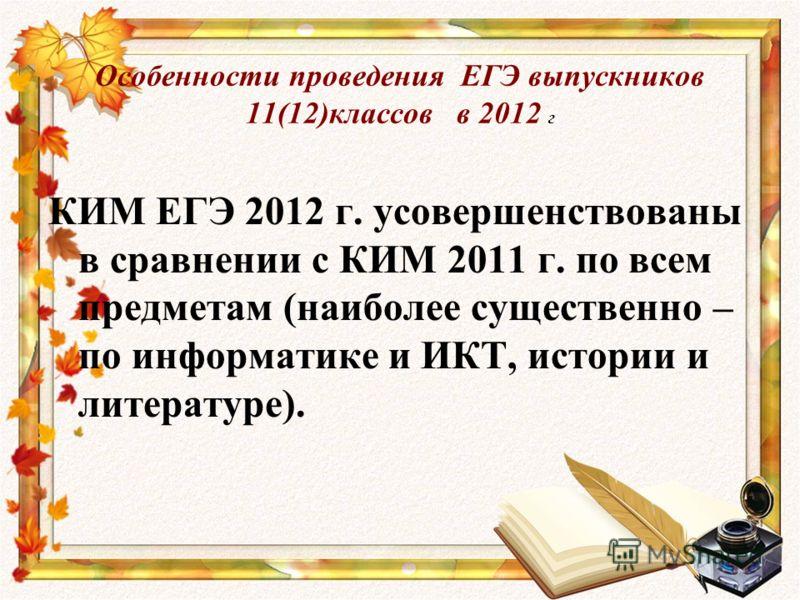 Особенности проведения ЕГЭ выпускников 11(12)классов в 2012 г КИМ ЕГЭ 2012 г. усовершенствованы в сравнении с КИМ 2011 г. по всем предметам (наиболее существенно – по информатике и ИКТ, истории и литературе).