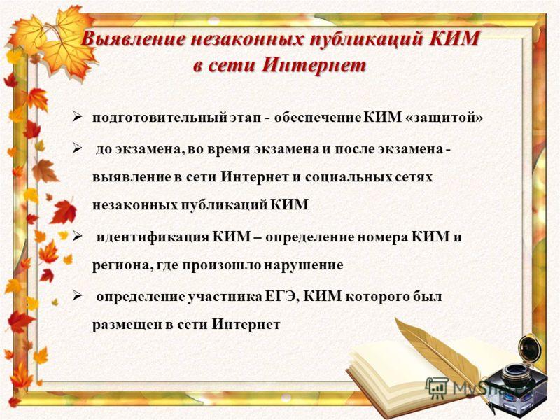 Выявление незаконных публикаций КИМ в сети Интернет подготовительный этап - обеспечение КИМ «защитой» до экзамена, во время экзамена и после экзамена - выявление в сети Интернет и социальных сетях незаконных публикаций КИМ идентификация КИМ – определ