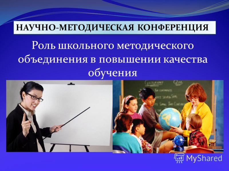НАУЧНО-МЕТОДИЧЕСКАЯ КОНФЕРЕНЦИЯ Роль школьного методического объединения в повышении качества обучения