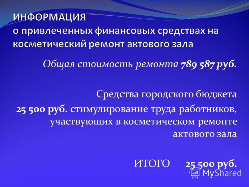 Общая стоимость ремонта 789 587 руб. Средства городского бюджета 25 500 руб. стимулирование труда работников, участвующих в косметическом ремонте актового зала ИТОГО 25 500 руб.