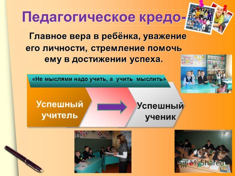 www.themegallery.com Педагогическое кредо- Главное вера в ребёнка, уважение его личности, стремление помочь ему в достижении успеха. Успешный учитель Успешный ученик «Не мыслями надо учить, а учить мыслить»