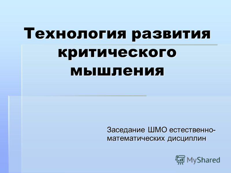 Технология развития критического мышления Заседание ШМО естественно- математических дисциплин
