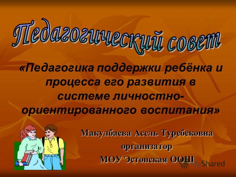 Макулбаева Асель Туребековна организатор МОУ Эстонская ООШ «Педагогика поддержки ребёнка и процесса его развития в системе личностно- ориентированного воспитания»