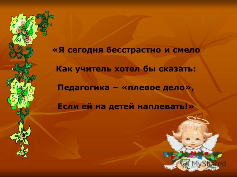 «Я сегодня бесстрастно и смело Как учитель хотел бы сказать: Педагогика – «плевое дело», Если ей на детей наплевать!»
