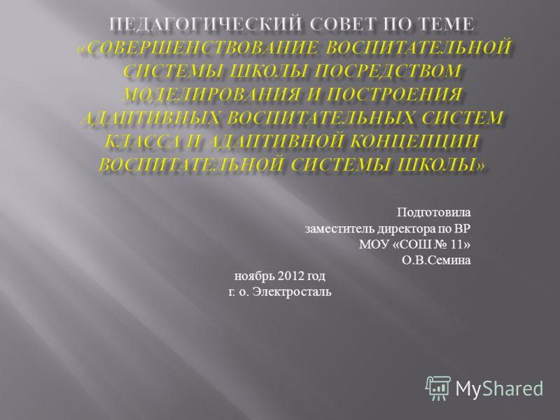 Подготовила заместитель директора по ВР МОУ «СОШ 11» О.В.Семина ноябрь 2012 год г. о. Электросталь