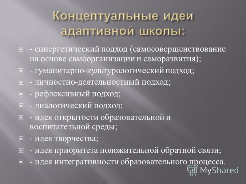 - синергетический подход ( самосовершенствование на основе самоорганизации и саморазвития ); - гуманитарно - культурологический подход ; - личностно - деятельностный подход ; - рефлексивный подход ; - диалогический подход ; - идея открытости образова