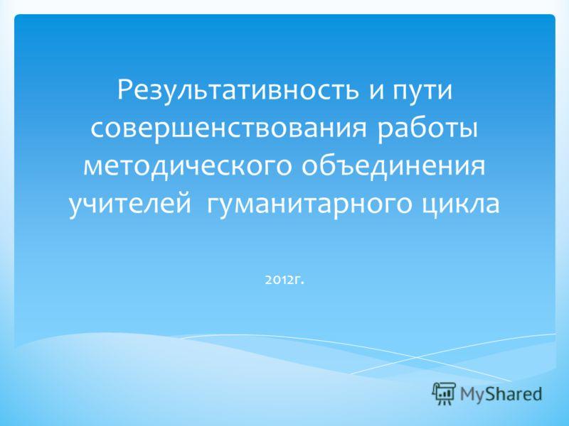 Результативность и пути совершенствования работы методического объединения учителей гуманитарного цикла 2012г.