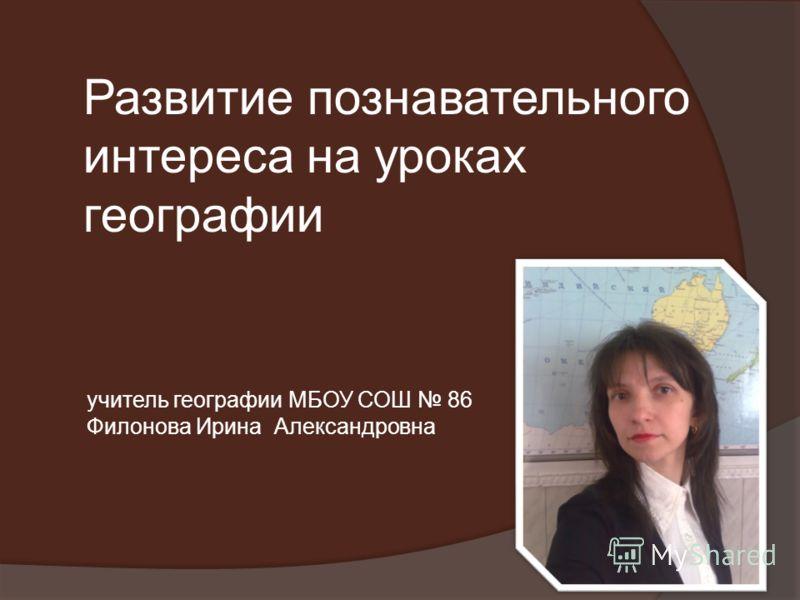 Развитие познавательного интереса на уроках географии учитель географии МБОУ СОШ 86 Филонова Ирина Александровна