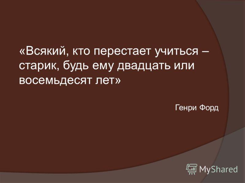 «Всякий, кто перестает учиться – старик, будь ему двадцать или восемьдесят лет» Генри Форд