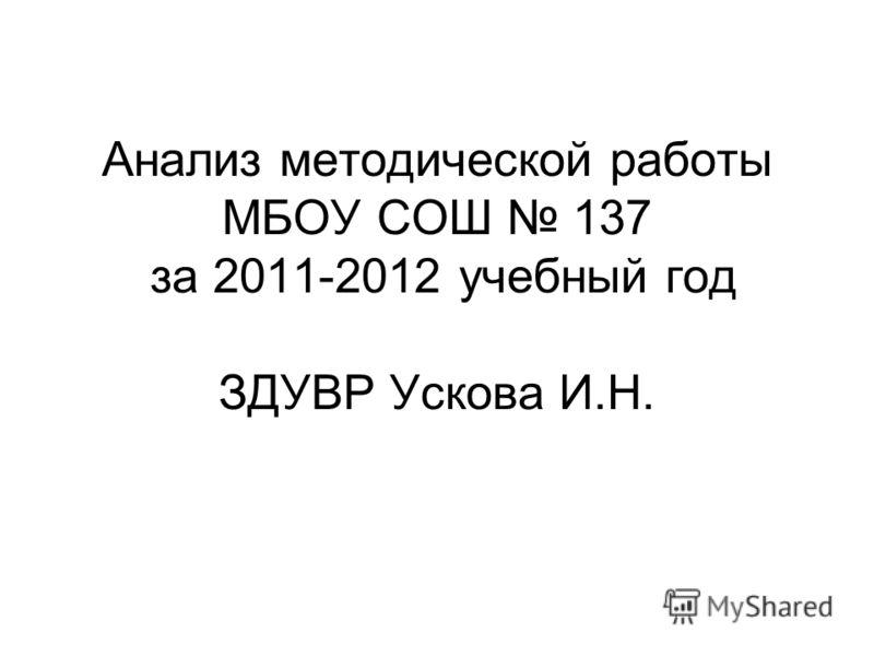Анализ методической работы МБОУ СОШ 137 за 2011-2012 учебный год ЗДУВР Ускова И.Н.
