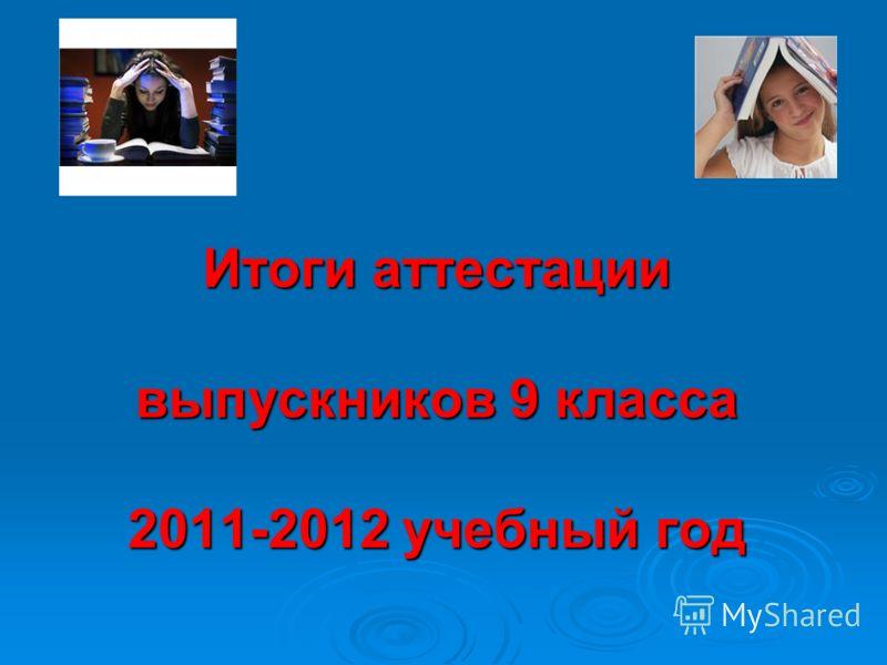 Итоги аттестации выпускников 9 класса 2011-2012 учебный год