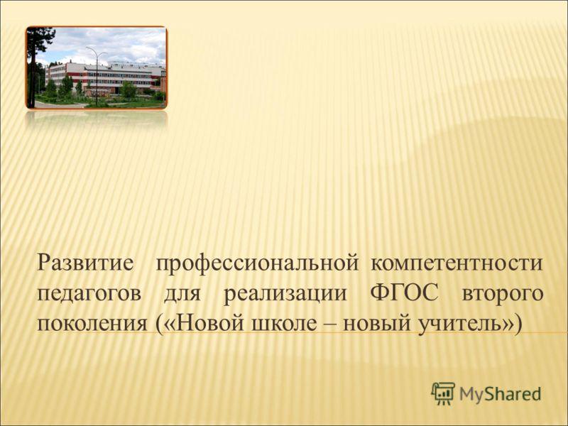 Развитие профессиональной компетентности педагогов для реализации ФГОС второго поколения («Новой школе – новый учитель»)