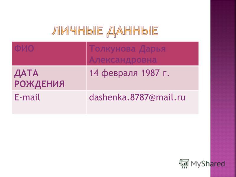 ФИОТолкунова Дарья Александровна ДАТА РОЖДЕНИЯ 14 февраля 1987 г. E-maildashenka.8787@mail.ru