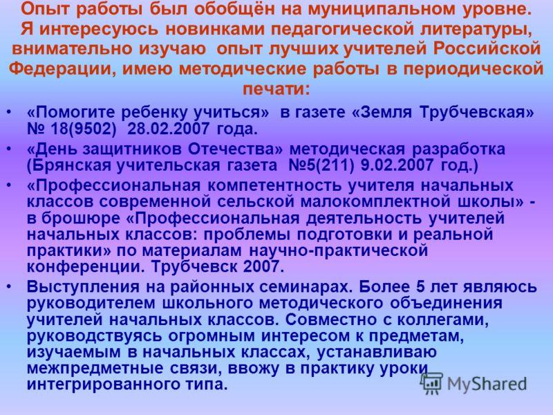 Опыт работы был обобщён на муниципальном уровне. Я интересуюсь новинками педагогической литературы, внимательно изучаю опыт лучших учителей Российской Федерации, имею методические работы в периодической печати: «Помогите ребенку учиться» в газете «Зе