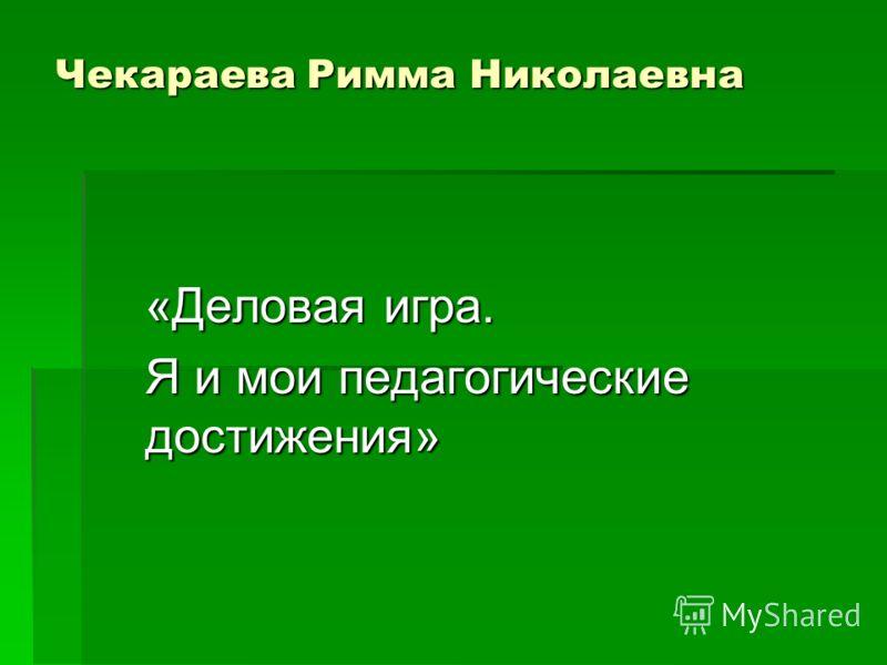 Чекараева Римма Николаевна «Деловая игра. Я и мои педагогические достижения»