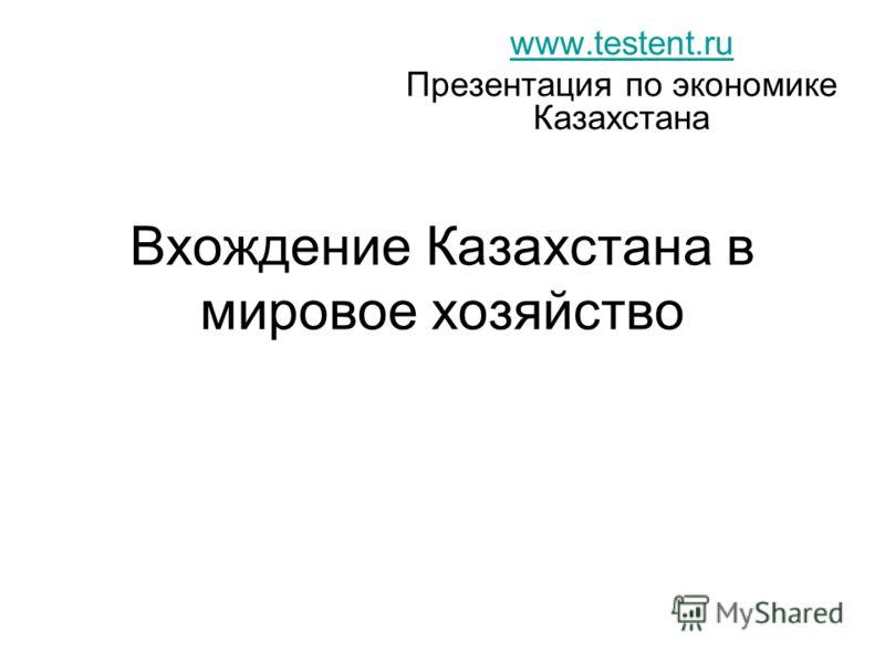 Вхождение Казахстана в мировое хозяйство www.testent.ru Презентация по экономике Казахстана