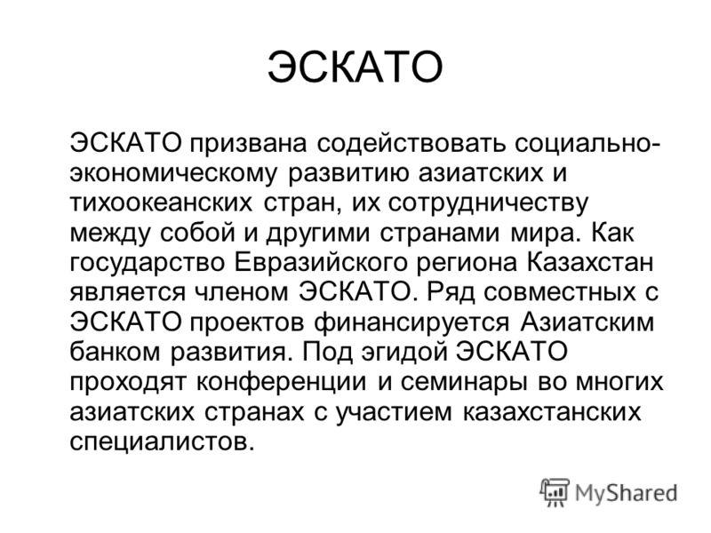 ЭСКАТО ЭСКАТО призвана содействовать социально- экономическому развитию азиатских и тихоокеанских стран, их сотрудничеству между собой и другими странами мира. Как государство Евразийского региона Казахстан является членом ЭСКАТО. Ряд совместных с ЭС