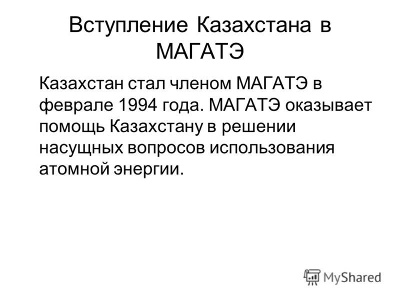 Вступление Казахстана в МАГАТЭ Казахстан стал членом МАГАТЭ в феврале 1994 года. МАГАТЭ оказывает помощь Казахстану в решении насущных вопросов использования атомной энергии.
