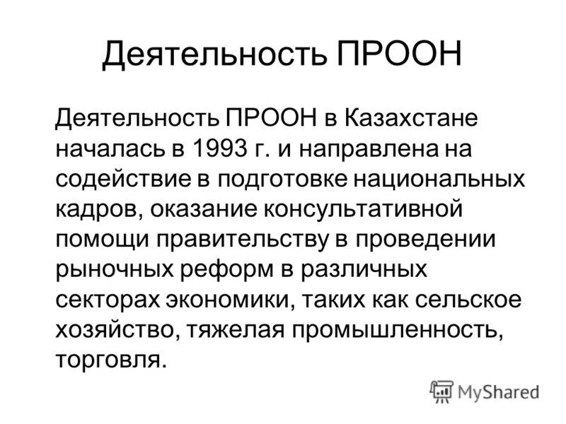 Деятельность ПРООН Деятельность ПРООН в Казахстане началась в 1993 г. и направлена на содействие в подготовке национальных кадров, оказание консультативной помощи правительству в проведении рыночных реформ в различных секторах экономики, таких как се