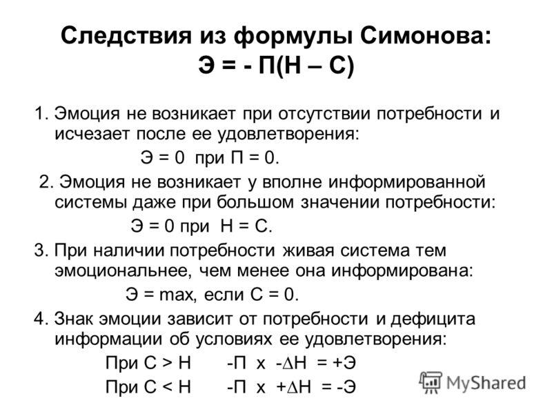 Следствия из формулы Симонова: Э = - П(Н – С) 1. Эмоция не возникает при отсутствии потребности и исчезает после ее удовлетворения: Э = 0 при П = 0. 2. Эмоция не возникает у вполне информированной системы даже при большом значении потребности: Э = 0