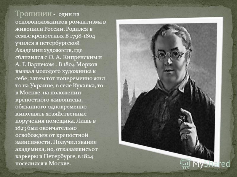Тропинин - один из основоположников романтизма в живописи России. Родился в семье крепостных В 1798-1804 учился в петербургской Академии художеств, где сблизился с О. А. Кипренским и А. Г. Варнеком. В 1804 Морков вызвал молодого художника к себе; зат