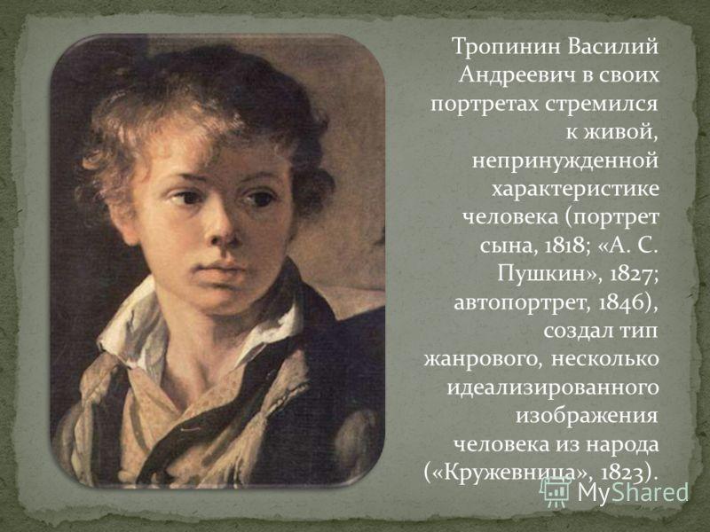 Тропинин Василий Андреевич в своих портретах стремился к живой, непринужденной характеристике человека (портрет сына, 1818; «А. С. Пушкин», 1827; автопортрет, 1846), создал тип жанрового, несколько идеализированного изображения человека из народа («К