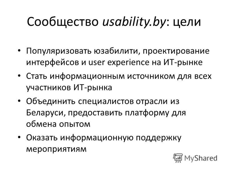 Сообщество usability.by: цели Популяризовать юзабилити, проектирование интерфейсов и user experience на ИТ-рынке Стать информационным источником для всех участников ИТ-рынка Объединить специалистов отрасли из Беларуси, предоставить платформу для обме
