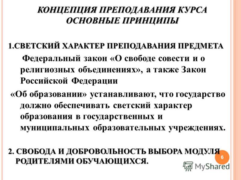 КОНЦЕПЦИЯ ПРЕПОДАВАНИЯ КУРСА ОСНОВНЫЕ ПРИНЦИПЫ 1.СВЕТСКИЙ ХАРАКТЕР ПРЕПОДАВАНИЯ ПРЕДМЕТА Федеральный закон «О свободе совести и о религиозных объединениях», а также Закон Российской Федерации «Об образовании» устанавливают, что государство должно обе