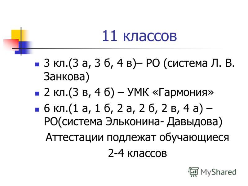 11 классов 3 кл.(3 а, 3 б, 4 в)– РО (система Л. В. Занкова) 2 кл.(3 в, 4 б) – УМК «Гармония» 6 кл.(1 а, 1 б, 2 а, 2 б, 2 в, 4 а) – РО(система Эльконина- Давыдова) Аттестации подлежат обучающиеся 2-4 классов