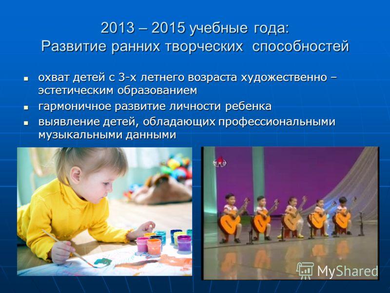 2013 – 2015 учебные года: Развитие ранних творческих способностей охват детей с 3-х летнего возраста художественно – эстетическим образованием охват детей с 3-х летнего возраста художественно – эстетическим образованием гармоничное развитие личности
