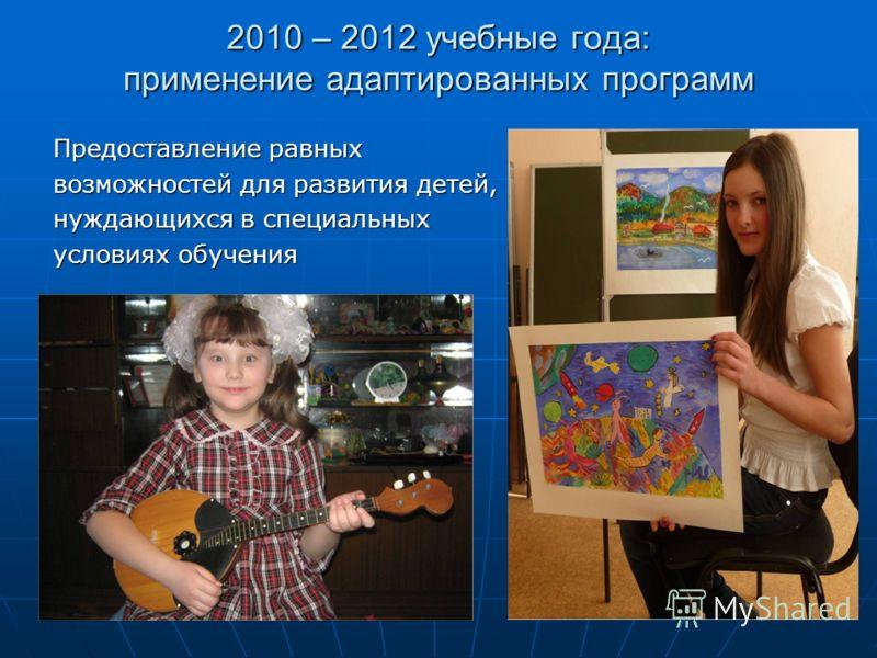 2010 – 2012 учебные года: применение адаптированных программ Предоставление равных возможностей для развития детей, нуждающихся в специальных условиях обучения