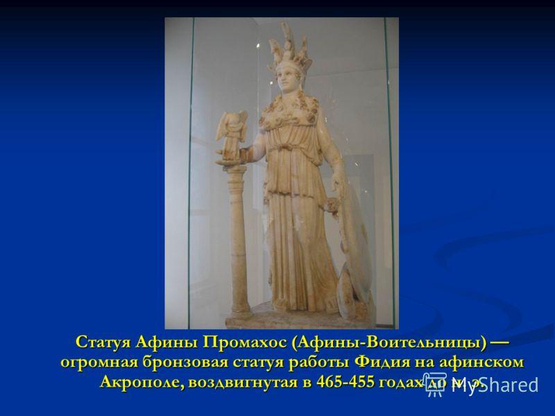 Статуя Афины Промахос (Афины-Воительницы) огромная бронзовая статуя работы Фидия на афинском Акрополе, воздвигнутая в 465-455 годах до н. э.
