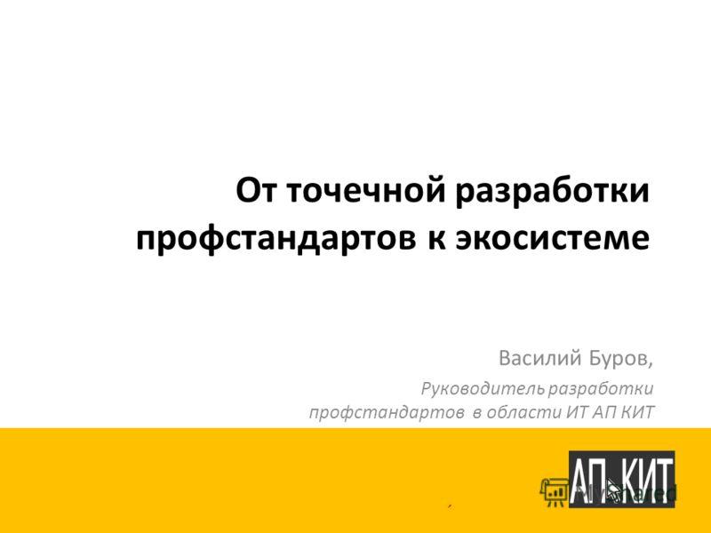 От точечной разработки профстандартов к экосистеме Василий Буров, Руководитель разработки профстандартов в области ИТ АП КИТ