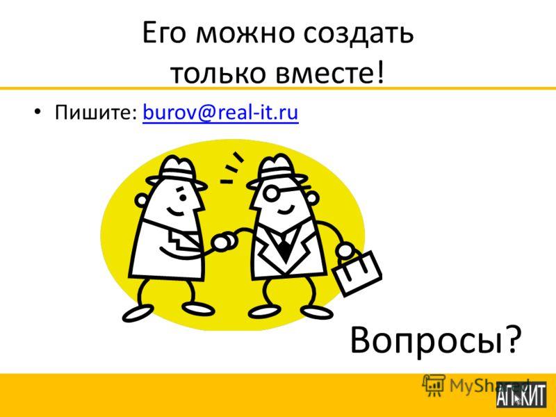 Его можно создать только вместе! Пишите: burov@real-it.ruburov@real-it.ru Вопросы?