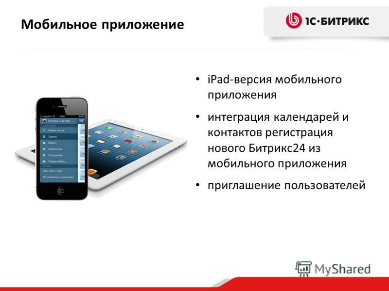 Мобильное приложение iPad-версия мобильного приложения интеграция календарей и контактов регистрация нового Битрикс24 из мобильного приложения приглашение пользователей