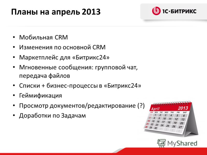 Планы на апрель 2013 Мобильная CRM Изменения по основной CRM Маркетплейс для «Битрикс24» Мгновенные сообщения: групповой чат, передача файлов Списки + бизнес-процессы в «Битрикс24» Геймификация Просмотр документов/редактирование (?) Доработки по Зада