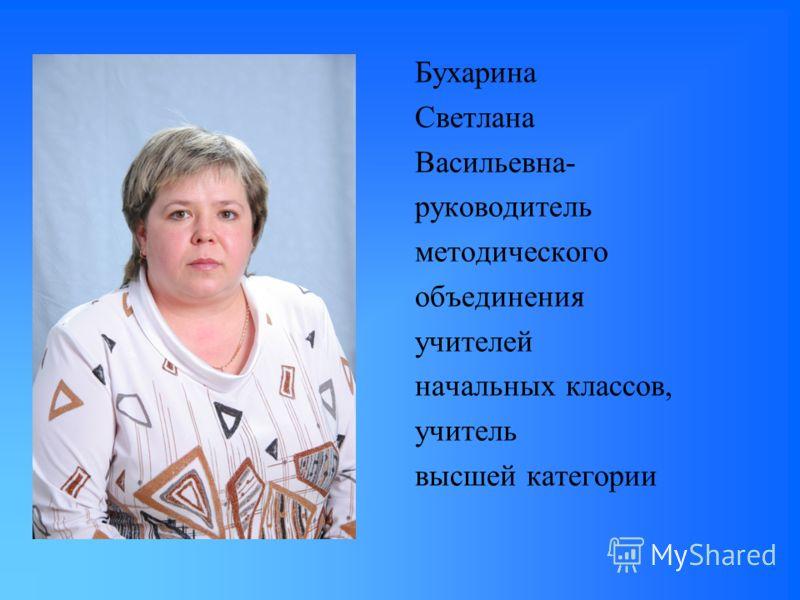 Бухарина Светлана Васильевна- руководитель методического объединения учителей начальных классов, учитель высшей категории