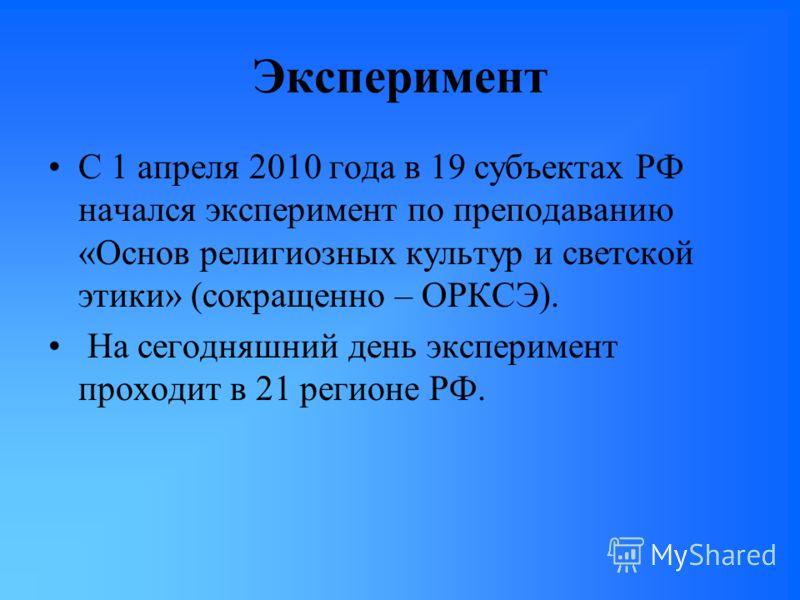Эксперимент С 1 апреля 2010 года в 19 субъектах РФ начался эксперимент по преподаванию «Основ религиозных культур и светской этики» (сокращенно – ОРКСЭ). На сегодняшний день эксперимент проходит в 21 регионе РФ.